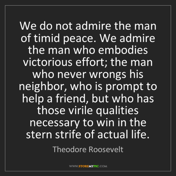 Theodore Roosevelt: We do not admire the man of timid peace. We admire the...