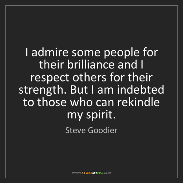 Steve Goodier: I admire some people for their brilliance and I respect...