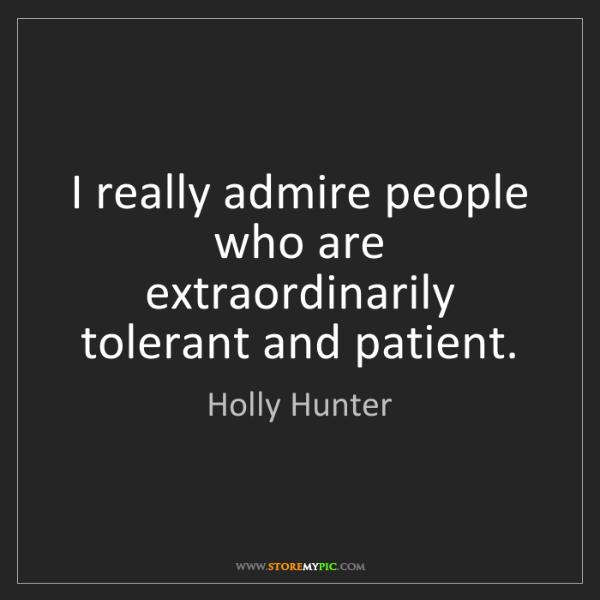 Holly Hunter: I really admire people who are extraordinarily tolerant...