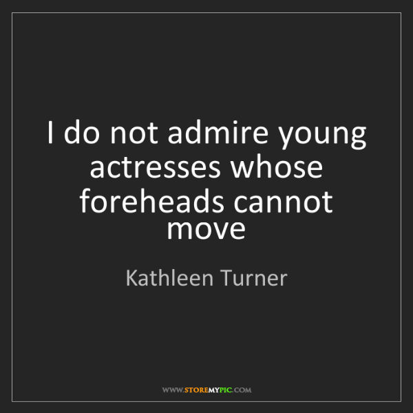Kathleen Turner: I do not admire young actresses whose foreheads cannot...