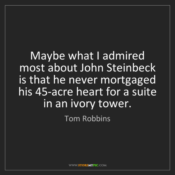 Tom Robbins: Maybe what I admired most about John Steinbeck is that...