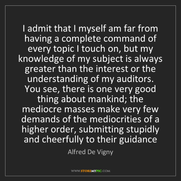 Alfred De Vigny: I admit that I myself am far from having a complete command...