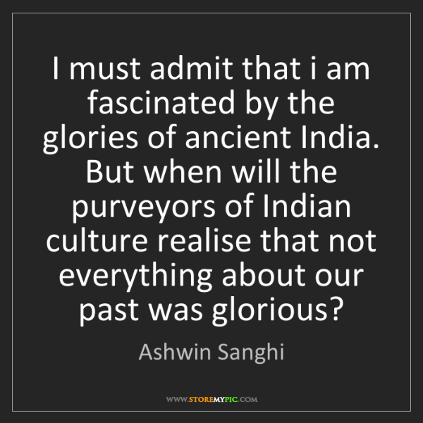 Ashwin Sanghi: I must admit that i am fascinated by the glories of ancient...