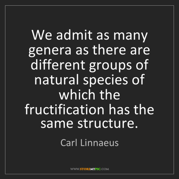 Carl Linnaeus: We admit as many genera as there are different groups...