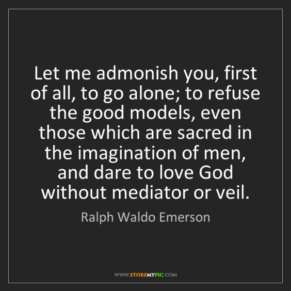 Ralph Waldo Emerson: Let me admonish you, first of all, to go alone; to refuse...