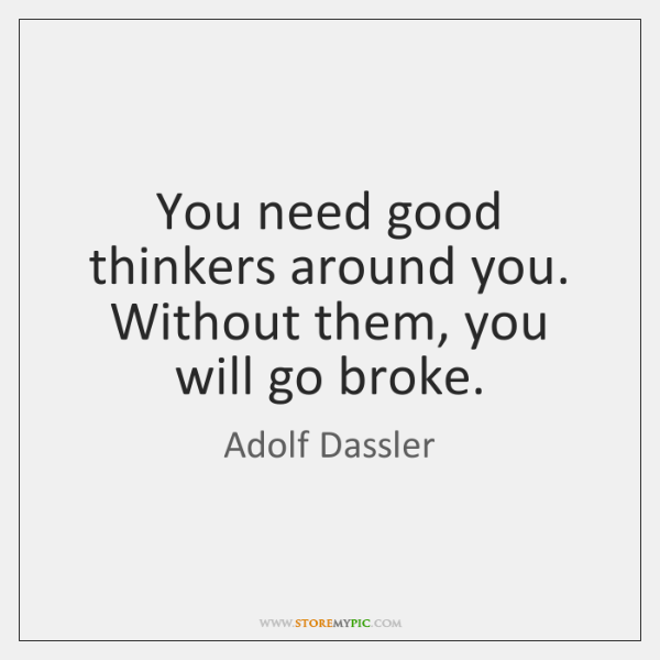 You need good thinkers around you. Without them, you will go broke.