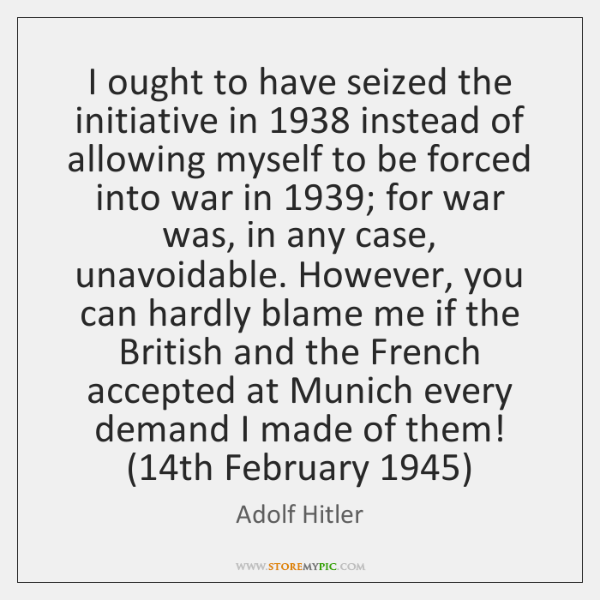 I ought to have seized the initiative in 1938 instead of allowing myself ...