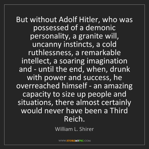 William L. Shirer: But without Adolf Hitler, who was possessed of a demonic...