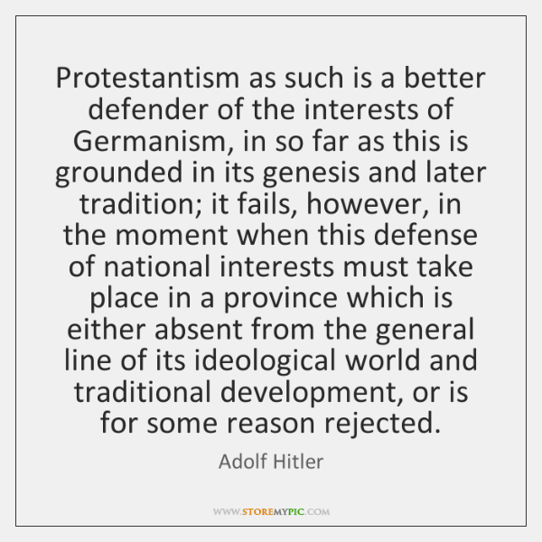 Protestantism as such is a better defender of the interests of Germanism, ...