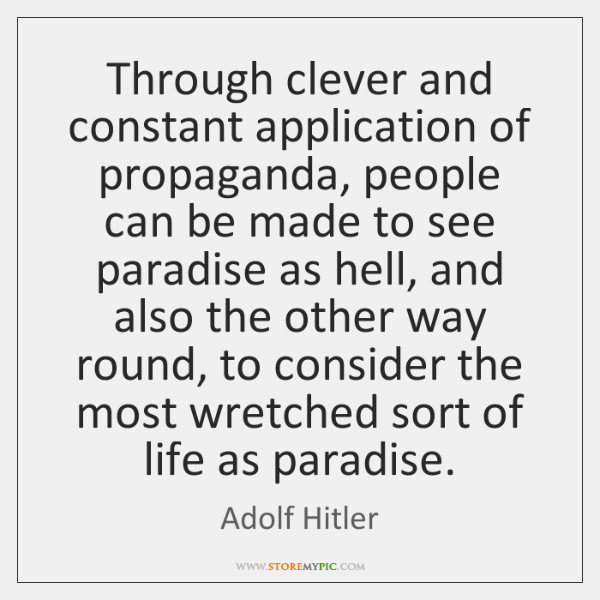 Through clever and constant application of propaganda, people can be made to ...