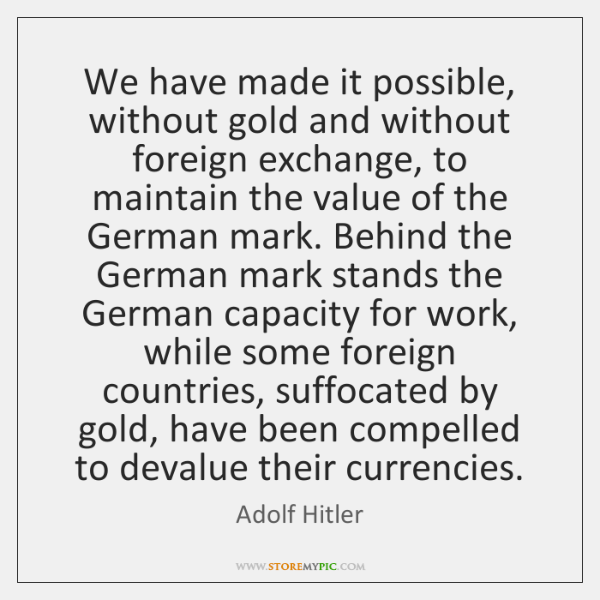 We have made it possible, without gold and without foreign exchange, to ...