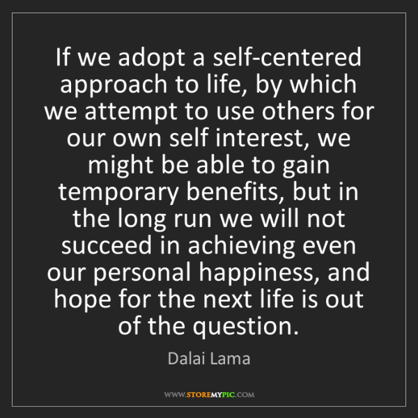 Dalai Lama: If we adopt a self-centered approach to life, by which...