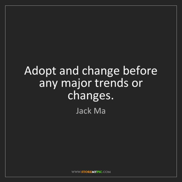 Jack Ma: Adopt and change before any major trends or changes.
