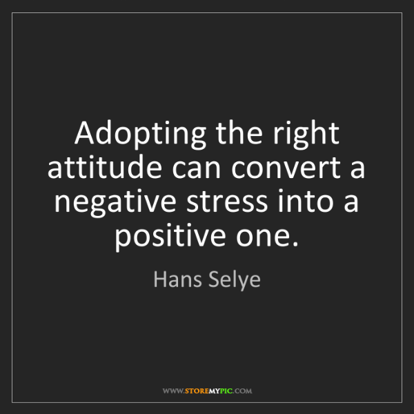 Hans Selye: Adopting the right attitude can convert a negative stress...