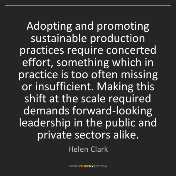 Helen Clark: Adopting and promoting sustainable production practices...