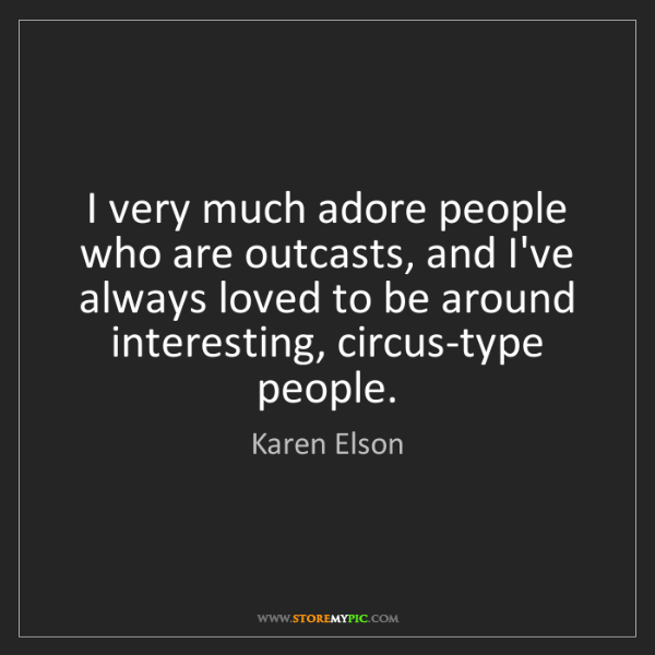 Karen Elson: I very much adore people who are outcasts, and I've always...