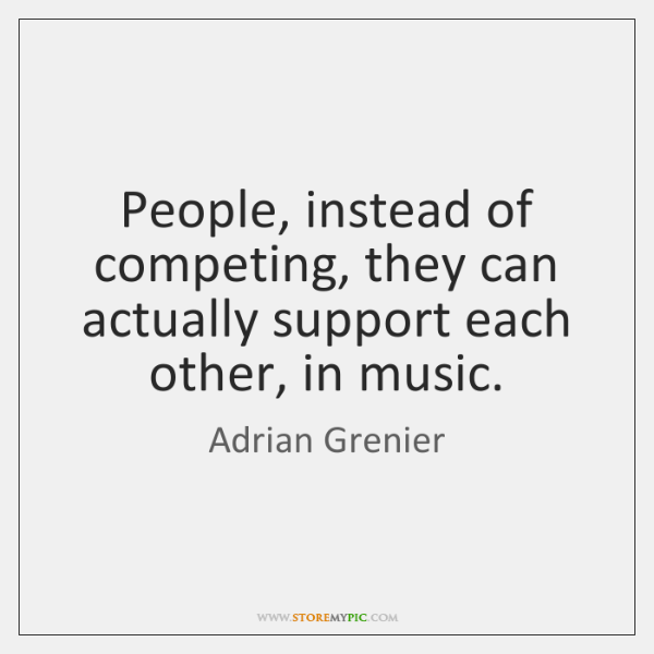 People, instead of competing, they can actually support each other, in music.