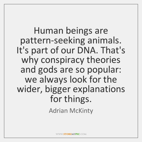 Human beings are pattern-seeking animals. It's part of our DNA. That's why ...