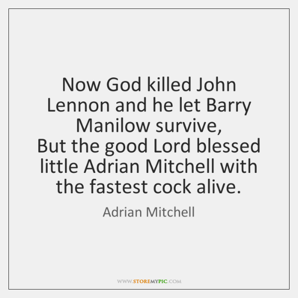 Now God killed John Lennon and he let Barry Manilow survive,   But ...