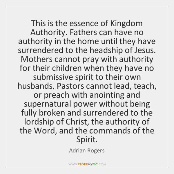 This is the essence of Kingdom Authority. Fathers can have no authority ...