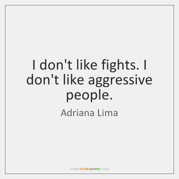 I don't like fights. I don't like aggressive people.