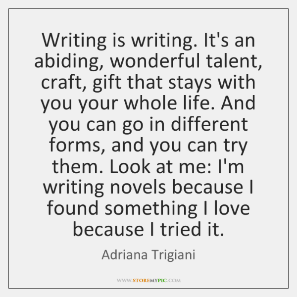 Writing is writing. It's an abiding, wonderful talent, craft, gift that stays ...