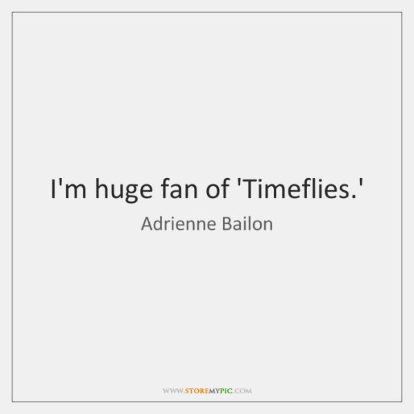 I'm huge fan of 'Timeflies.'