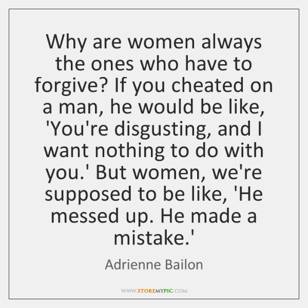 Why are women always the ones who have to forgive? If you ...