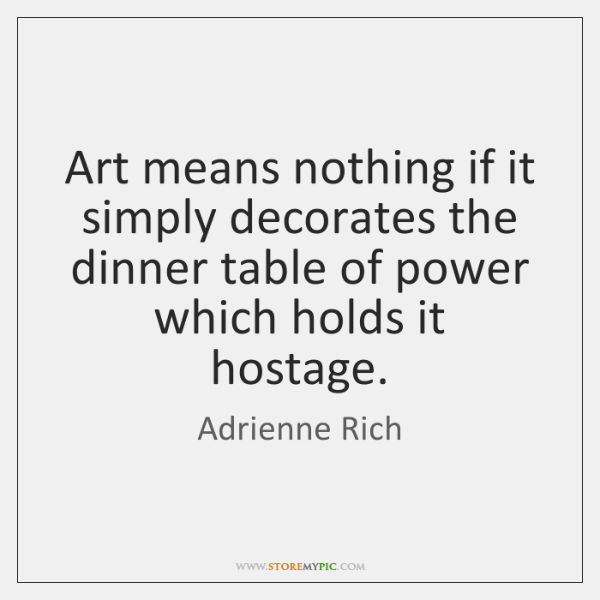 Art means nothing if it simply decorates the dinner table of power ...