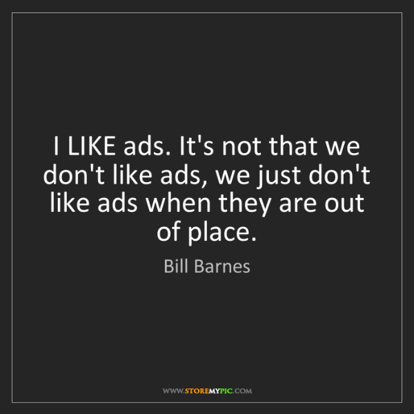 Bill Barnes: I LIKE ads. It's not that we don't like ads, we just...