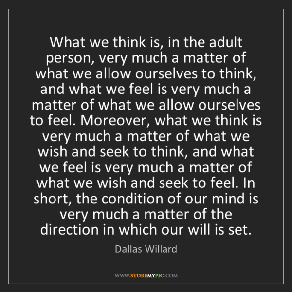 Dallas Willard: What we think is, in the adult person, very much a matter...