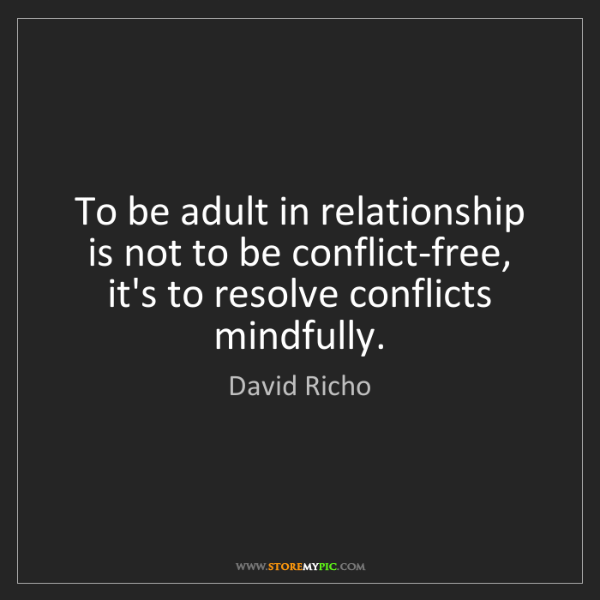 David Richo: To be adult in relationship is not to be conflict-free,...