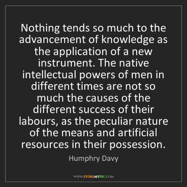 Humphry Davy: Nothing tends so much to the advancement of knowledge...