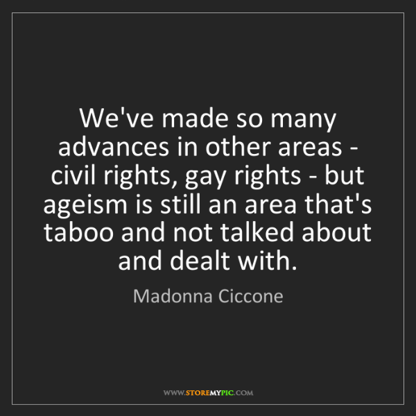Madonna Ciccone: We've made so many advances in other areas - civil rights,...