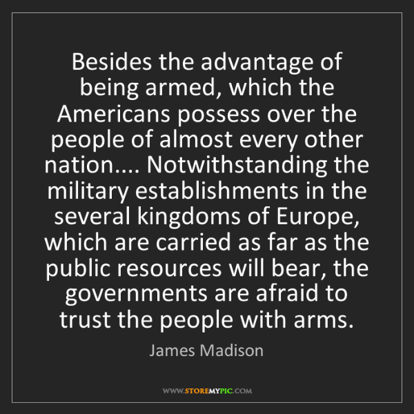 James Madison: Besides the advantage of being armed, which the Americans...