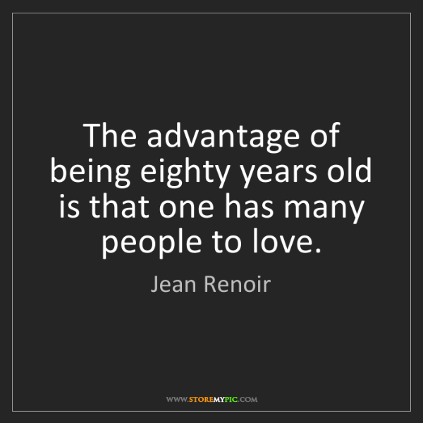 Jean Renoir: The advantage of being eighty years old is that one has...