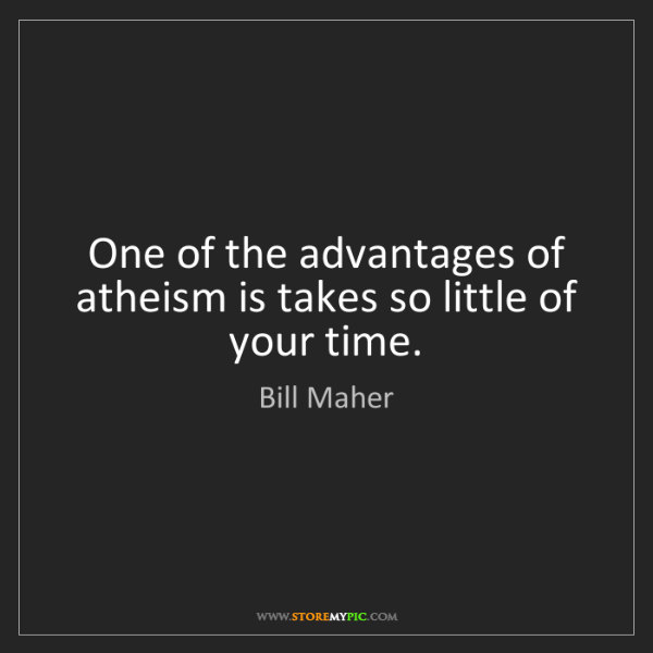 Bill Maher: One of the advantages of atheism is takes so little of...