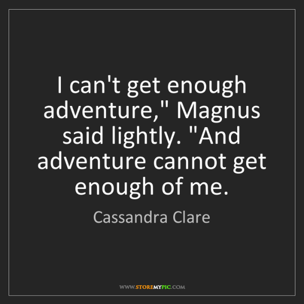 "Cassandra Clare: I can't get enough adventure,"" Magnus said lightly. ""And..."