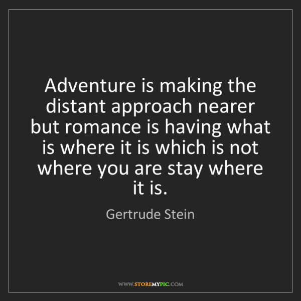 Gertrude Stein: Adventure is making the distant approach nearer  but...