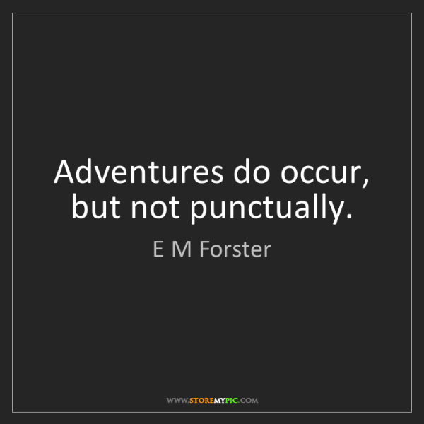 E M Forster: Adventures do occur, but not punctually.
