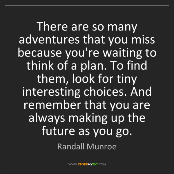 Randall Munroe: There are so many adventures that you miss because you're...