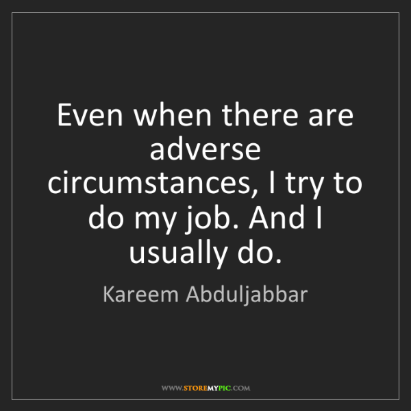 Kareem Abduljabbar: Even when there are adverse circumstances, I try to do...