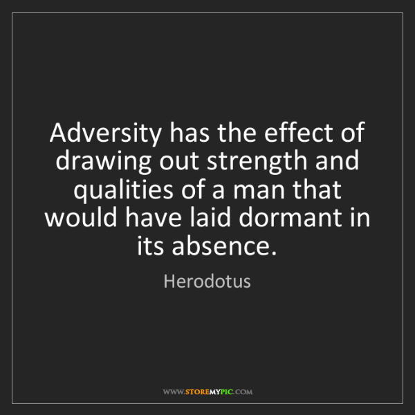 Herodotus: Adversity has the effect of drawing out strength and...
