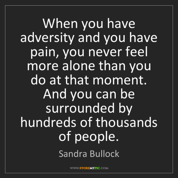 Sandra Bullock: When you have adversity and you have pain, you never...