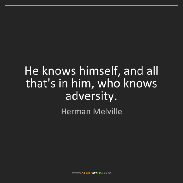Herman Melville: He knows himself, and all that's in him, who knows adversity.