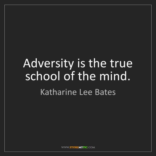 Katharine Lee Bates: Adversity is the true school of the mind.