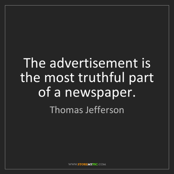 Thomas Jefferson: The advertisement is the most truthful part of a newspaper.