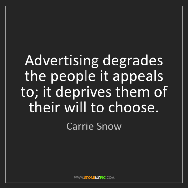 Carrie Snow: Advertising degrades the people it appeals to; it deprives...