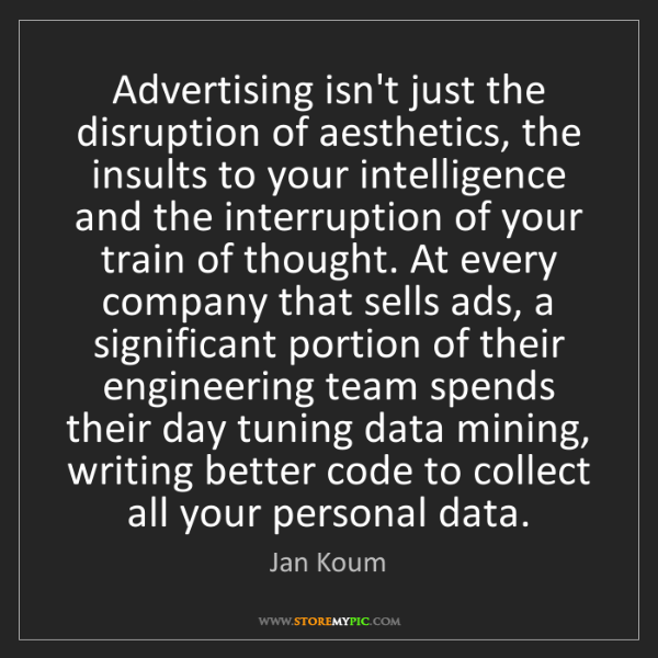 Jan Koum: Advertising isn't just the disruption of aesthetics,...