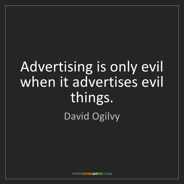 David Ogilvy: Advertising is only evil when it advertises evil things.